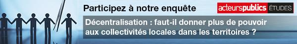 Participez à notre enquête - Décentralisation : faut-il donner plus de pouvoir aux collectivités locales dans les territoires ?
